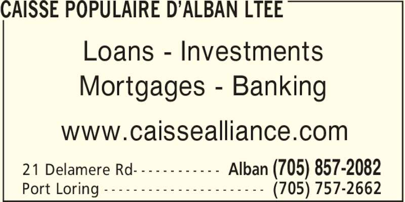 Caisse Populaire d'Alban Limitée (705-857-2082) - Display Ad - CAISSE POPULAIRE D'ALBAN LTEE Alban (705) 857-208221 Delamere Rd- - - - - - - - - - - - (705) 757-2662Port Loring - - - - - - - - - - - - - - - - - - - - - - Loans - Investments Mortgages - Banking www.caissealliance.com