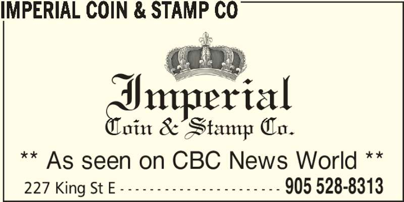 Imperial Coin & Stamp Co (905-528-8313) - Display Ad - ** As seen on CBC News World ** 227 King St E - - - - - - - - - - - - - - - - - - - - - - 905 528-8313 IMPERIAL COIN & STAMP CO Imperial Coin & Stamp Co.