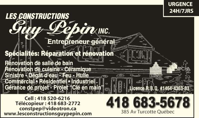 """Construction Guy Pépin (418-683-5678) - Annonce illustrée======= - Guy Pepin LES CONSTRUCTIONS INC. Cell : 418 520-6216  Télécopieur : 418 683-2772 www.lesconstructionsguypepin.com 385 Av Turcotte Québec Licence R.B.Q. #1464-4363-83 Spécialités: Réparation et rénovation Rénovation de salle de bain Rénovation de cuisine - Céramique Sinistre - Dégât d'eau - Feu - Huile Commercial • Résidentiel • Industriel Gérance de projet - Projet """"Clé en main"""" URGENCE Entrepreneur général 24H/7JRS"""