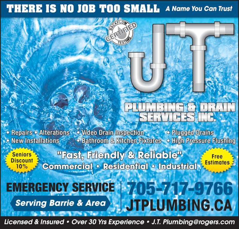 "J T Plumbing & Drain Services Inc. (705-717-9766) - Display Ad - • New Installations • Video Drain Inspection • Bathroom & Kitchen Fixtures • Plugged Drains • High Pressure Flushing THERE IS NO JOB TOO SMALL A Name You Can Trust Commercial • Residential • Industrial ""Fast, Friendly & Reliable"" Seniors Discount 10% Free Estimates 705-717-9766 JTPLUMBING.CA EMERGENCY SERVICE Serving Barrie & Area • Repairs • Alterations"