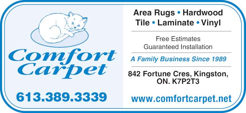 Comfort Carpet (613-389-3339) - Display Ad - 613.389.3339 Comfort Carpet www.comfortcarpet.net Area Rugs • Hardwood Tile • Laminate • Vinyl Free Estimates  Guaranteed Installation A Family Business Since 1989 842 Fortune Cres, Kingston,  ON. K7P2T3