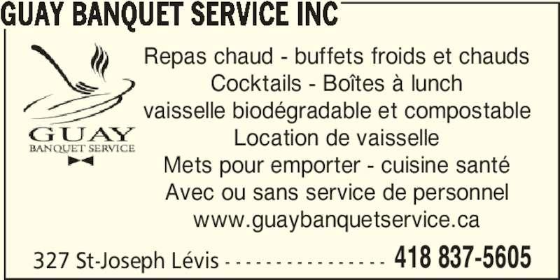 Guay Banquet Service Inc (418-837-5643) - Annonce illustrée======= - 327 St-Joseph Lévis - - - - - - - - - - - - - - - - 418 837-5605 GUAY BANQUET SERVICE INC Repas chaud - buffets froids et chauds Cocktails - Boîtes à lunch vaisselle biodégradable et compostable Location de vaisselle Mets pour emporter - cuisine santé Avec ou sans service de personnel www.guaybanquetservice.ca