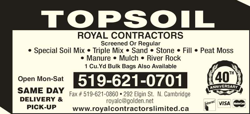 Royal Contractors Limited (519-621-0701) - Display Ad - TOPSOIL Open Mon-Sat Fax # 519-621-0860 • 292 Elgin St.  N. Cambridge www.royalcontractorslimited.ca 519-621-0701 ROYAL CONTRACTORS Screened Or Regular • Special Soil Mix • Triple Mix • Sand • Stone • Fill • Peat Moss • Manure • Mulch • River Rock 1 Cu.Yd Bulk Bags Also Available 40TH DELIVERY & PICK-UP SAME DAY