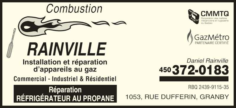 Combustion Rainville (450-372-0183) - Annonce illustrée======= - Combustion 1053, RUE DUFFERIN, GRANBY Daniel Rainville 372-0183450 RBQ 2439-9115-35 RAINVILLE Installation et réparation d'appareils au gaz Commercial - Industriel & Résidentiel Réparation RÉFRIGÉRATEUR AU PROPANE CMMTQ Corporation des maîtres mécaniciens en tuyauterie du Québec