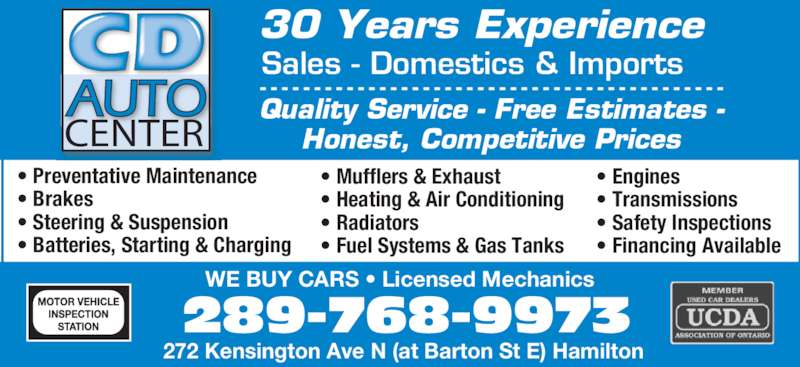 CD Auto (905-544-1325) - Display Ad - 272 Kensington Ave N (at Barton St E) Hamilton 289-768-9973 WE BUY CARS • Licensed Mechanics Sales - Domestics & Imports • Preventative Maintenance  • Brakes  • Steering & Suspension • Batteries, Starting & Charging  • Mufflers & Exhaust • Heating & Air Conditioning • Radiators • Fuel Systems & Gas Tanks  • Engines  • Transmissions  • Safety Inspections  • Financing Available Quality Service - Free Estimates - Honest, Competitive PricesCENTER 30 Years Experience