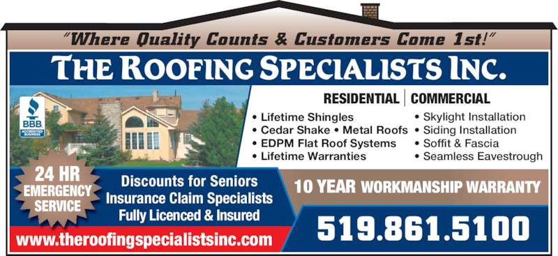 "The Roofing Specialists Inc (519-861-5100) - Display Ad - www.theroofingspecialistsinc.com 519.861.5100 Discounts for Seniors Insurance Claim Specialists Fully Licenced & Insured 10 YEAR WORKMANSHIP WARRANTY THE ROOFING SPECIALISTS INC. 24 HR EMERGENCY SERVICE • Lifetime Shingles • Cedar Shake • Metal Roofs • EDPM Flat Roof Systems • Lifetime Warranties • Skylight Installation • Siding Installation • Soffit & Fascia • Seamless Eavestrough ""Where Quality Counts & Customers Come 1st!""  RESIDENTIAL   COMMERCIAL"