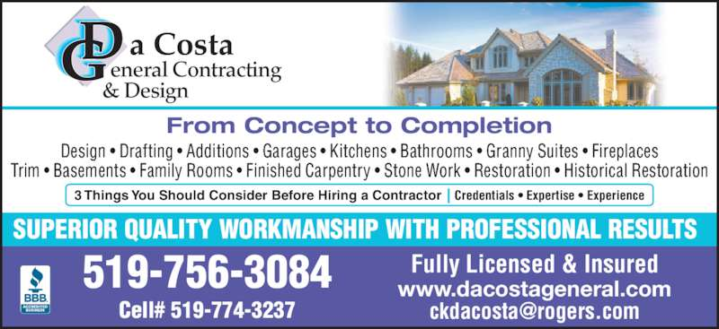 DaCosta General Contracting & Design (519-756-3084) - Display Ad - SUPERIOR QUALITY WORKMANSHIP WITH PROFESSIONAL RESULTS From Concept to Completion Design • Drafting • Additions • Garages • Kitchens • Bathrooms • Granny Suites • Fireplaces Trim • Basements • Family Rooms • Finished Carpentry • Stone Work • Restoration • Historical Restoration 519-756-3084 www.dacostageneral.com Fully Licensed & Insured a Costa    eneral Contracting  & Design Credentials • Expertise • Experience3 Things You Should Consider Before Hiring a Contractor