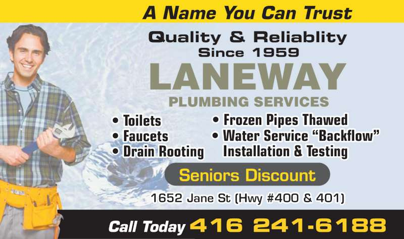 "Laneway Plumbing Services (416-241-6188) - Display Ad - 1652 Jane St (Hwy #400 & 401) • Toilets • Faucets • Drain Rooting • Frozen Pipes Thawed • Water Service ""Backflow""     Installation & Testing    Call Today 416 241-6188 LANEWAY PLUMBING SERVICES Quality & Reliablity Since 1959 Seniors Discount A Name You Can Trust"