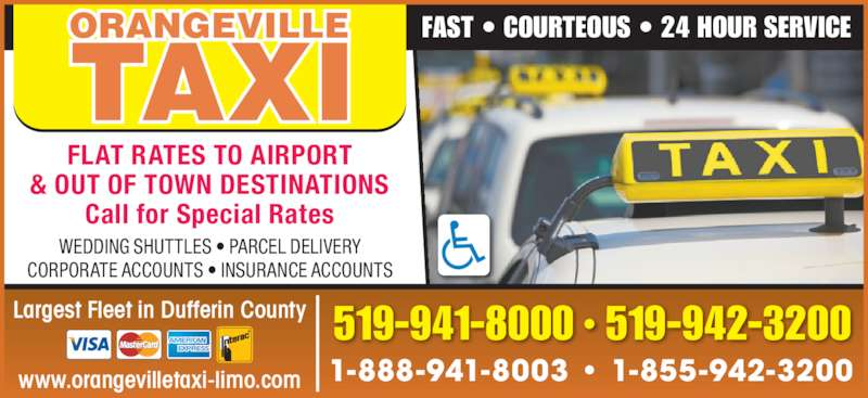 Orangeville Taxi (519-941-8000) - Display Ad - FLAT RATES TO AIRPORT & OUT OF TOWN DESTINATIONS Call for Special Rates FAST • COURTEOUS • 24 HOUR SERVICE WEDDING SHUTTLES • PARCEL DELIVERY CORPORATE ACCOUNTS • INSURANCE ACCOUNTS 1-888-941-8003 • 1-855-942-3200 •519-941-8000 519-942-3200Largest Fleet in Dufferin County www.orangevilletaxi-limo.com
