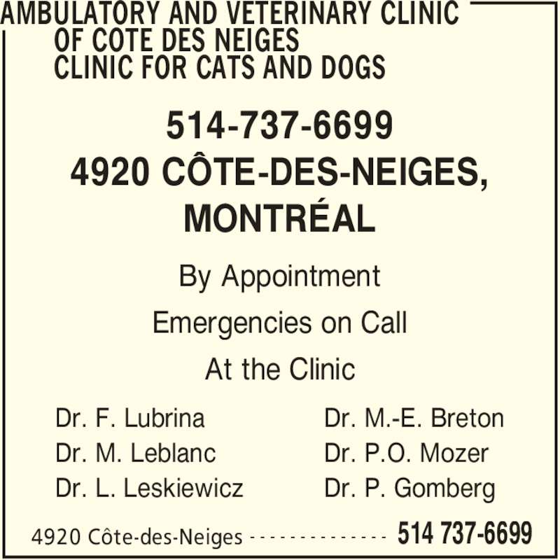 Ambulatory and Veterinary Clinic of Cote des Neiges Clinic for Cats and Dogs (514-737-6699) - Display Ad - Dr. M.-E. Breton Dr. P.O. Mozer Dr. P. Gomberg 514-737-6699 4920 CÔTE-DES-NEIGES, MONTRÉAL By Appointment Emergencies on Call At the Clinic AMBULATORY AND VETERINARY CLINIC        OF COTE DES NEIGES        CLINIC FOR CATS AND DOGS 4920 Côte-des-Neiges 514 737-6699- - - - - - - - - - - - - - Dr. F. Lubrina Dr. M. Leblanc Dr. L. Leskiewicz