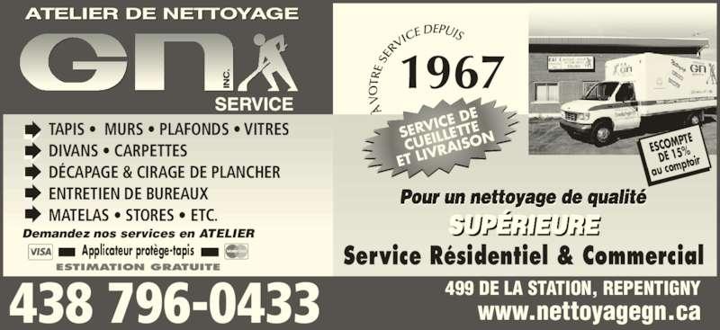 Atelier G N Service Inc (450-581-1466) - Annonce illustrée======= - Service Résidentiel & Commercial TAPIS •  MURS • PLAFONDS • VITRES DIVANS • CARPETTES DÉCAPAGE & CIRAGE DE PLANCHER ENTRETIEN DE BUREAUX MATELAS • STORES • ETC. SUPÉRIEURE Pour un nettoyage de qualité ESTIMATION GRATUITE Demandez nos services en ATELIER Applicateur protège-tapis ESCOMP TE DE 15%  au com ptoir  www.nettoyagegn.ca 499 DE LA STATION, REPENTIGNY438 796-0433 SERV ICE D CUEIL LETTE ET LIV RAISO 1967
