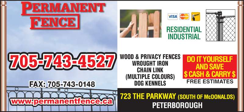 Permanent Fence (705-743-4527) - Display Ad - www.permanentfence.ca RESIDENTIAL INDUSTRIAL WOOD & PRIVACY FENCES WROUGHT IRON CHAIN LINK (MULTIPLE COLOURS) DOG KENNELS DO IT YOURSELF AND SAVE $ CASH & CARRY $ 723 THE PARKWAY (SOUTH OF McDONALDS) PETERBOROUGH