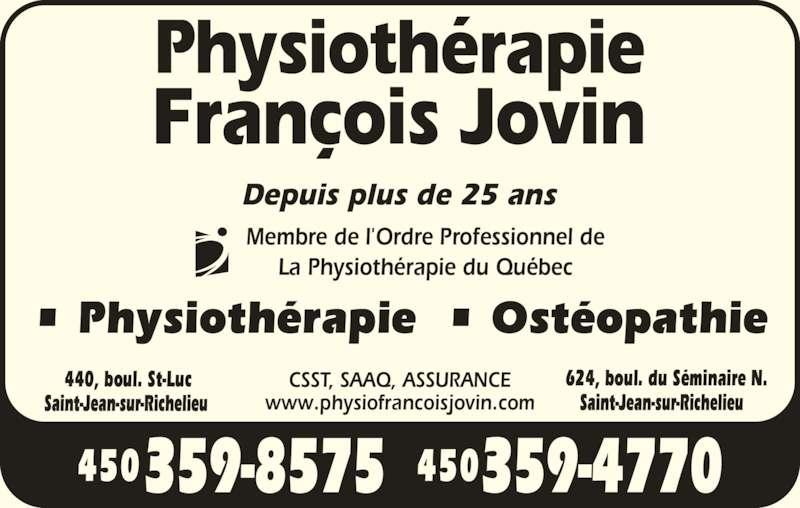 Clinique de Physiothérapie François Jovin (450-359-4770) - Annonce illustrée======= - www.physiofrancoisjovin.com Membre de l'Ordre Professionnel de La Physiothérapie du Québec 440, boul. St-Luc 624, boul. du Séminaire N. • Physiothérapie  • Ostéopathie Depuis plus de 25 ans CSST, SAAQ, ASSURANCE