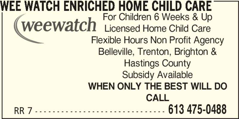 Wee Watch Enriched Home Child Care (613-475-0488) - Display Ad - 613 475-0488 WEE WATCH ENRICHED HOME CHILD CARE For Children 6 Weeks & Up Licensed Home Child Care Flexible Hours Non Profit Agency Belleville, Trenton, Brighton & Hastings County Subsidy Available WHEN ONLY THE BEST WILL DO CALL RR 7 - - - - - - - - - - - - - - - - - - - - - - - - - - - - - -