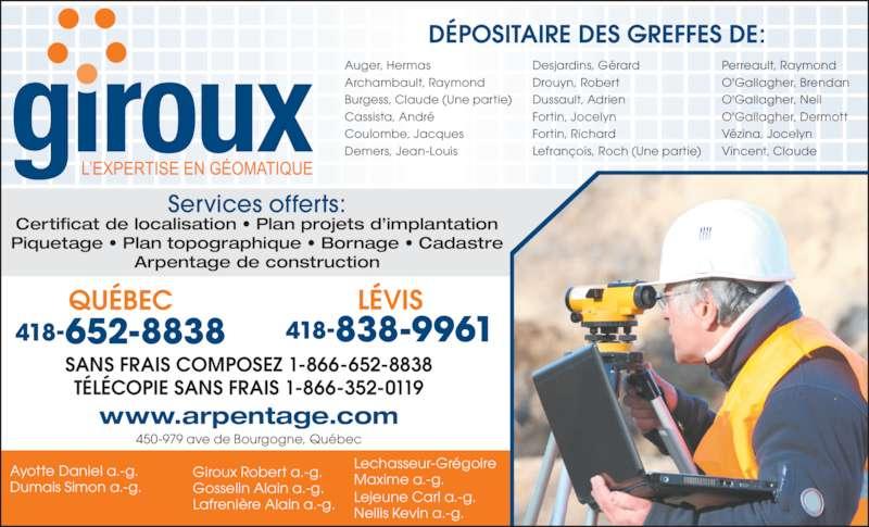 Groupe Giroux Arpenteurs-Géomètres (4186528838) - Annonce illustrée======= - Dumais Simon a.-g. Ayotte Daniel a.-g. Maxime a.-g. Lejeune Carl a.-g. Nellis Kevin a.-g. Giroux Robert a.-g. Gosselin Alain a.-g. Lafrenière Alain a.-g. www.arpentage.com Lechasseur-Grégoire 450-979 ave de Bourgogne, Québec DÉPOSITAIRE DES GREFFES DE: Burgess, Claude (Une partie) Cassista, André Auger, Hermas Archambault, Raymond Dussault, Adrien Fortin, Jocelyn Drouyn, Robert Coulombe, Jacques Demers, Jean-Louis  Desjardins, Gérard Fortin, Richard Lefrançois, Roch (Une partie) Perreault, Raymond O'Gallagher, Brendan O'Gallagher, Neil O'Gallagher, Dermott Vézina, Jocelyn Vincent, Claude TÉLÉCOPIE SANS FRAIS 1-866-352-0119 418-838-9961 LÉVIS SANS FRAIS COMPOSEZ 1-866-652-8838 QUÉBEC 418-652-8838 Services offerts: Certificat de localisation • Plan projets d'implantation Piquetage • Plan topographique • Bornage • Cadastre Arpentage de construction