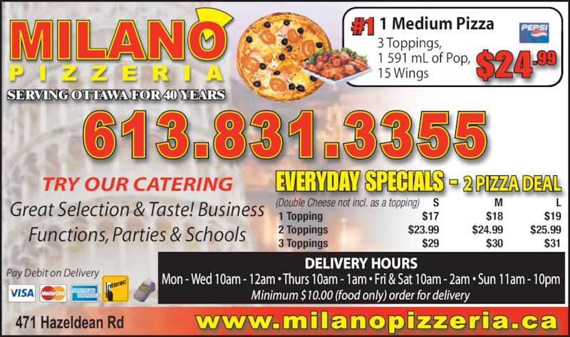 Milano Pizza (6138313355) - Display Ad - SERVING OTTAWA FOR 40 YEARS Pay Debit on Delivery TRY OUR CATERING Great Selection & Taste! Business Functions, Parties & Schools #1 1 Medium Pizza DELIVERY HOURS Mon - Wed 10am - 12am • Thurs 10am - 1am • Fri & Sat 10am - 2am • Sun 11am - 10pm  S M L 1 Topping $17 $18 $19 2 Toppings $23.99 $24.99 $25.99 3 Toppings $29 $30 $31 EVERYDAY SPECIALS - 2 PIZZA DEAL $24.99 (Double Cheese not incl. as a topping) 3 Toppings,  1 591 mL of Pop,  15 Wings Minimum $10.00 (food only) order for delivery