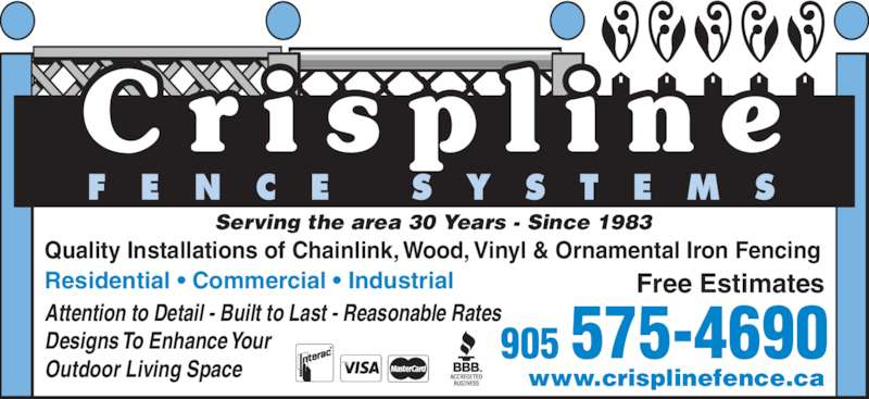 Crispline Fence Systems (905-575-4690) - Display Ad - Attention to Detail - Built to Last - Reasonable Rates Designs To Enhance Your Outdoor Living Space Quality Installations of Chainlink, Wood, Vinyl & Ornamental Iron Fencing www.crisplinefence.ca Residential • Commercial • Industrial Free Estimates  Serving the area 30 Years - Since 1983 905 575-4690