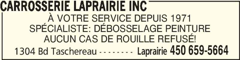 Carrosserie Laprairie Inc (450-659-5664) - Annonce illustrée======= - 1304 Bd Taschereau - - - - - - - - Laprairie 450 659-5664 CARROSSERIE LAPRAIRIE INC À VOTRE SERVICE DEPUIS 1971 SPÉCIALISTE: DÉBOSSELAGE PEINTURE AUCUN CAS DE ROUILLE REFUSÉ!