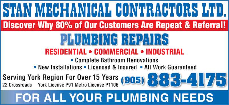 Stan Mechanical Contractors Ltd (905-883-4175) - Display Ad - RESIDENTIAL • COMMERCIAL • INDUSTRIAL • Complete Bathroom Renovations  • New Installations • Licensed & Insured  • All Work Guaranteed Serving York Region For Over 15 Years York License P91 Metro License P1106 FOR ALL YOUR PLUMBING NEEDS PLUMBING REPAIRS (905) 883-4175 Discover Why 80% of Our Customers Are Repeat & Referral! 22 Crossroads
