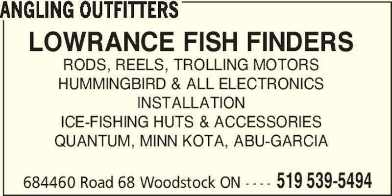 Angling Outfitters (519-539-5494) - Display Ad - 684460 Road 68 Woodstock ON - - - - 519 539-5494 ANGLING OUTFITTERS LOWRANCE FISH FINDERS RODS, REELS, TROLLING MOTORS HUMMINGBIRD & ALL ELECTRONICS INSTALLATION ICE-FISHING HUTS & ACCESSORIES QUANTUM, MINN KOTA, ABU-GARCIA
