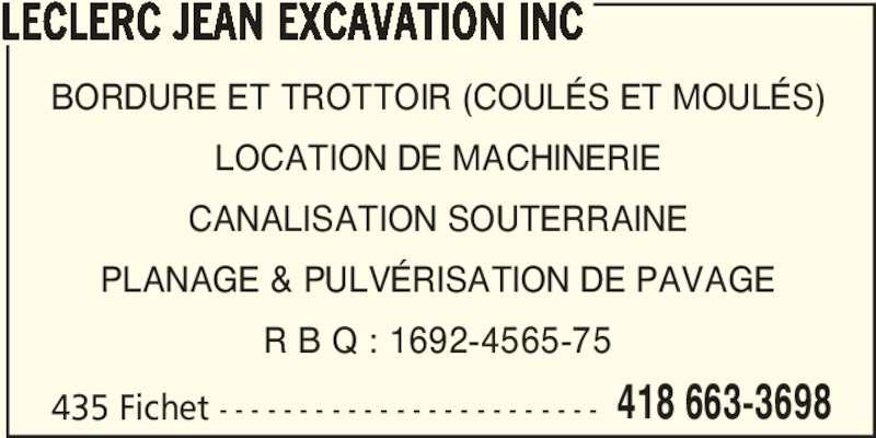 Leclerc Jean Excavation Inc (418-663-3698) - Annonce illustrée======= - LECLERC JEAN EXCAVATION INC 435 Fichet - - - - - - - - - - - - - - - - - - - - - - - - 418 663-3698 BORDURE ET TROTTOIR (COULÉS ET MOULÉS) LOCATION DE MACHINERIE CANALISATION SOUTERRAINE PLANAGE & PULVÉRISATION DE PAVAGE R B Q : 1692-4565-75