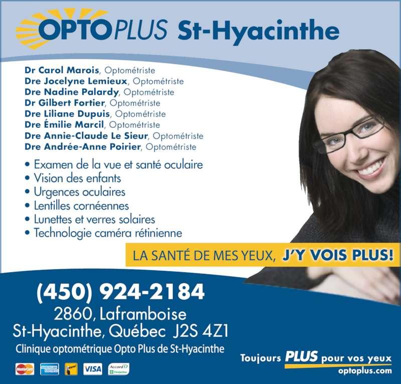 Opto Plus Clinique Optométrique De Saint-Hyacinthe (450-773-5555) - Annonce illustrée======= - St-Hyacinthe Dr Carol Marois, Optométriste Dre Jocelyne Lemieux, Optométriste Dre Nadine Palardy, Optométriste Dr Gilbert Fortier, Optométriste Dre Liliane Dupuis, Optométriste Dre Émilie Marcil, Optométriste Dre Annie-Claude Le Sieur, Optométriste Dre Andrée-Anne Poirier, Optométriste • Examen de la vue et santé oculaire • Vision des enfants • Urgences oculaires • Lentilles cornéennes • Lunettes et verres solaires • Technologie caméra rétinienne