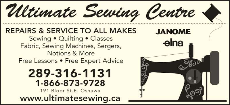 Ultimate Sewing Centre (9054369193) - Display Ad - REPAIRS & SERVICE TO ALL MAKES Sewing • Quilting • Classes Fabric, Sewing Machines, Sergers, Notions & More Free Lessons • Free Expert Advice 289-316-1131 1-866-873-9728 191 Bloor St.E. Oshawa www.ultimatesewing.ca Ultimate Sewing Centre