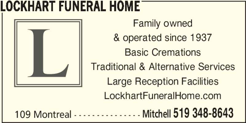 Lockhart Funeral Home (519-348-8643) - Display Ad - LOCKHART FUNERAL HOME 109 Montreal - - - - - - - - - - - - - - - Mitchell 519 348-8643 Family owned & operated since 1937 Basic Cremations Traditional & Alternative Services Large Reception Facilities LockhartFuneralHome.com