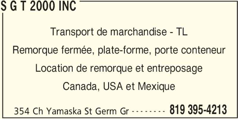 S G T 2000 Inc (819-395-4213) - Annonce illustrée======= - S G T 2000 INC 354 Ch Yamaska St Germ Gr 819 395-4213- - - - - - - - Transport de marchandise - TL Remorque fermée, plate-forme, porte conteneur Location de remorque et entreposage Canada, USA et Mexique