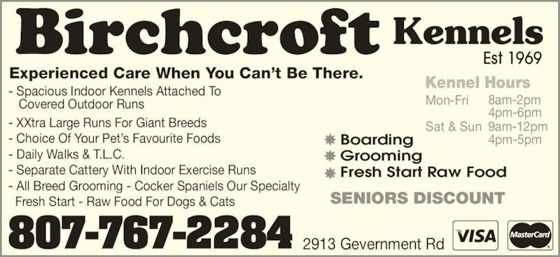 Birchcroft Kennels (807-767-2284) - Display Ad - Sat & Sun 9am-12pm Experienced Care When You Can't Be There. - Spacious Indoor Kennels Attached To    Covered Outdoor Runs - XXtra Large Runs For Giant Breeds - Choice Of Your Pet's Favourite Foods - Daily Walks & T.L.C. - Separate Cattery With Indoor Exercise Runs - All Breed Grooming - Cocker Spaniels Our Specialty   Fresh Start - Raw Food For Dogs & Cats   Kennel Hours Mon-Fri 8am-2pm 4pm-6pm 4pm-5pmBoarding Grooming Fresh Start Raw Food SENIORS DISCOUNT Est 1969 Kennels 807-767-2284 2913 Gevernment Rd