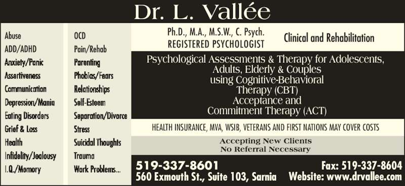Dr Lynn Vallée (519-337-8601) - Display Ad - Fax: 519-337-8604 HEALTH INSURANCE, MVA, WSIB, VETERANS AND FIRST NATIONS MAY COVER COSTS Clinical and Rehabilitation Psychological Assessments & Therapy for Adolescents,  Adults, Elderly & Couples using Cognitive-Behavioral Therapy (CBT) Acceptance and Commitment Therapy (ACT) 519-337-8601 560 Exmouth St., Suite 103, Sarnia Dr. L. Vallée Abuse ADD/ADHD OCD Pain/Rehab Website: www.drvallee.com