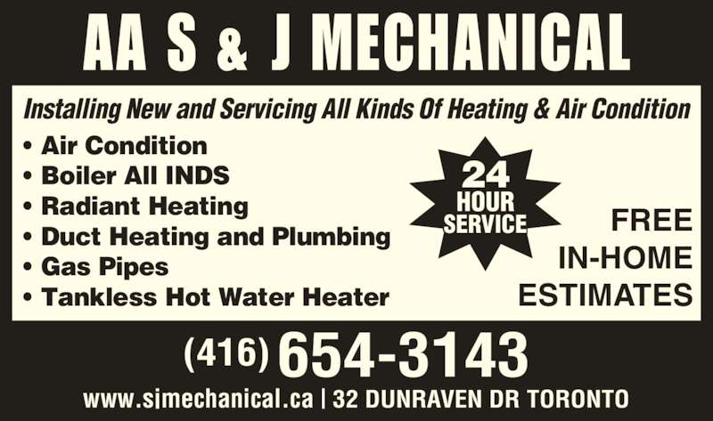 AA S & J Mechanical (416-654-3143) - Display Ad - (416) 654-3143 24 HOUR SERVICE FREE IN-HOME ESTIMATES www.sjmechanical.ca | 32 DUNRAVEN DR TORONTO Installing New and Servicing All Kinds Of Heating & Air Condition • Air Condition • Boiler All INDS • Radiant Heating • Duct Heating and Plumbing • Gas Pipes • Tankless Hot Water Heater