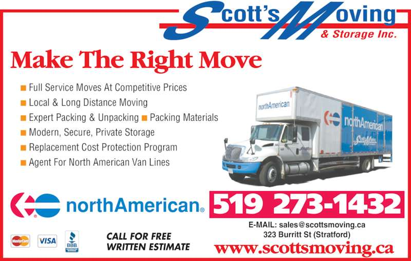 Scott's Moving & Cartage (519-273-1432) - Display Ad - www.scottsmoving.ca ■ Full Service Moves At Competitive Prices ■ Local & Long Distance Moving ■ Expert Packing & Unpacking ■ Packing Materials ■ Modern, Secure, Private Storage ■ Replacement Cost Protection Program ■ Agent For North American Van Lines 519 273-1432 Make The Right Move 323 Burritt St (Stratford)CALL FOR FREE WRITTEN ESTIMATE