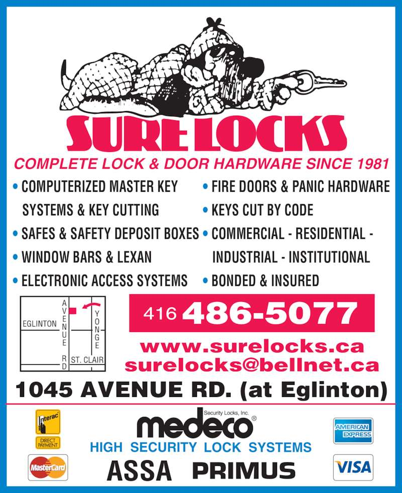 Sure Locks (416-486-5077) - Display Ad - COMPLETE LOCK & DOOR HARDWARE SINCE 1981 • COMPUTERIZED MASTER KEY    SYSTEMS & KEY CUTTING • SAFES & SAFETY DEPOSIT BOXES • WINDOW BARS & LEXAN • ELECTRONIC ACCESS SYSTEMS • FIRE DOORS & PANIC HARDWARE • KEYS CUT BY CODE • COMMERCIAL - RESIDENTIAL -    INDUSTRIAL - INSTITUTIONAL • BONDED & INSURED 416 486-5077 1045 AVENUE RD. (at Eglinton) www.surelocks.ca