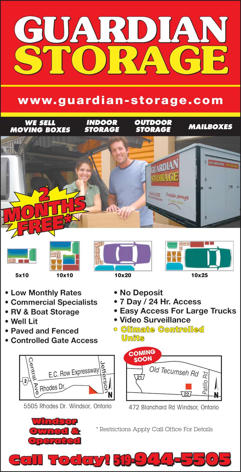 Guardian Storage (519-944-5505) - Display Ad - INDOOR STORAGE OUTDOOR STORAGE MAILBOXES WE SELL MOVING BOXES 5505 Rhodes Dr. Windsor, Ontario Old Tecumseh Rd dR ollitaP22 21 472 Blanchard Rd Windsor, Ontario COMING SOON Call Today! 519-944-5505- * Restrictions Apply Call Office For Details Windsor Owned & Operated • Low Monthly Rates • Commercial Specialists • RV & Boat Storage • Well Lit • Paved and Fenced • Controlled Gate Access • No Deposit • 7 Day / 24 Hr. Access • Easy Access For Large Trucks • Video Surveillance • Climate Controlled    Units www.guardian-storage.com MONTH FREE*