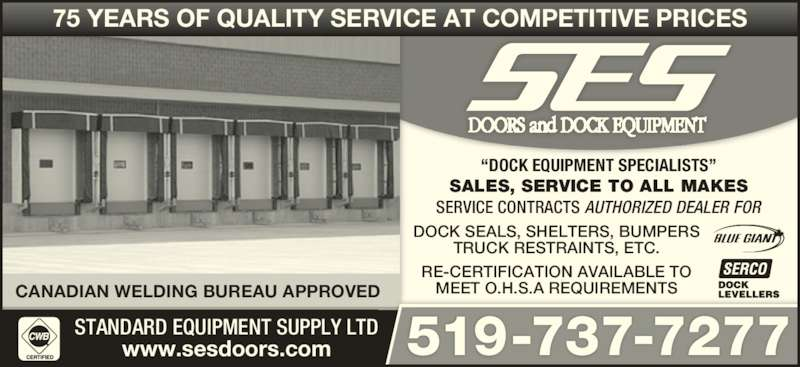 "Standard Equipment Supply Ltd (519-737-7277) - Display Ad - 75 YEARS OF QUALITY SERVICE AT COMPETITIVE PRICES 519-737-7277 ""DOCK EQUIPMENT SPECIALISTS"" CANADIAN WELDING BUREAU APPROVED SALES, SERVICE TO ALL MAKES www.sesdoors.com STANDARD EQUIPMENT SUPPLY LTD SERVICE CONTRACTS AUTHORIZED DEALER FOR RE-CERTIFICATION AVAILABLE TO MEET O.H.S.A REQUIREMENTS DOCK SEALS, SHELTERS, BUMPERS TRUCK RESTRAINTS, ETC."