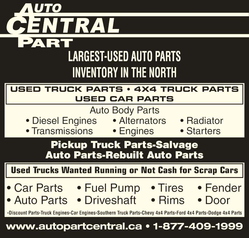 Auto Part Central (705-474-7130) - Display Ad - LARGEST-USED AUTO PARTS INVENTORY IN THE NORTH Pickup Truck Parts-Salvage Auto Parts-Rebuilt Auto Parts www.autopartcentral.ca • 1-877-409-1999 -Discount Parts-Truck Engines-Car Engines-Southern Truck Parts-Chevy 4x4 Parts-Ford 4x4 Parts-Dodge 4x4 Parts USED TRUCK PARTS • 4X4 TRUCK PARTS USED CAR PARTS Used Trucks Wanted Running or Not Cash for Scrap Cars • Diesel Engines • Transmissions • Alternators • Engines • Radiator • Starters • Car Parts • Auto Parts • Tires • Rims • Fuel Pump • Driveshaft • Fender • Door Auto Body Parts