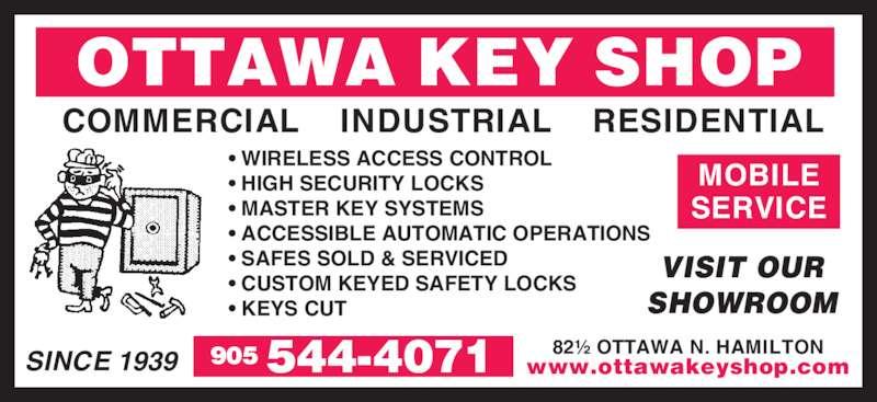Ottawa Key Shop (905-544-4071) - Display Ad - OTTAWA KEY SHOP COMMERCIAL    INDUSTRIAL    RESIDENTIAL 82½ OTTAWA N. HAMILTON www.ottawakeyshop.com VISIT OUR SHOWROOM SINCE 1939 • WIRELESS ACCESS CONTROL • HIGH SECURITY LOCKS • MASTER KEY SYSTEMS • ACCESSIBLE AUTOMATIC OPERATIONS • SAFES SOLD & SERVICED • CUSTOM KEYED SAFETY LOCKS • KEYS CUT MOBILE SERVICE 544-4071905
