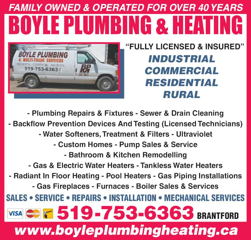 Boyle Plumbing & Heating Co Ltd (519-753-6363) - Display Ad - FAMILY OWNED & OPERATED FOR OVER 40 YEARS SALES • SERVICE • REPAIRS • INSTALLATION • MECHANICAL SERVICES - Plumbing Repairs & Fixtures - Sewer & Drain Cleaning - Backflow Prevention Devices And Testing (Licensed Technicians) - Water Softeners, Treatment & Filters - Ultraviolet - Custom Homes - Pump Sales & Service - Bathroom & Kitchen Remodelling - Gas & Electric Water Heaters - Tankless Water Heaters - Radiant In Floor Heating - Pool Heaters - Gas Piping Installations - Gas Fireplaces - Furnaces - Boiler Sales & Services 519-753-6363 BRANTFORD INDUSTRIAL COMMERCIAL RESIDENTIAL RURAL www.boyleplumbingheating.ca