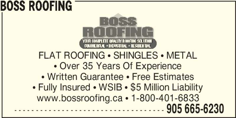 Boss Roofing (905-665-6230) - Display Ad - BOSS ROOFING - - - - - - - - - - - - - - - - - - - - - - - - - - - - - - - - - - - 905 665-6230 FLAT ROOFING π SHINGLES π METAL π Over 35 Years Of Experience π Written Guarantee π Free Estimates π Fully Insured π WSIB π $5 Million Liability www.bossroofing.ca π 1-800-401-6833