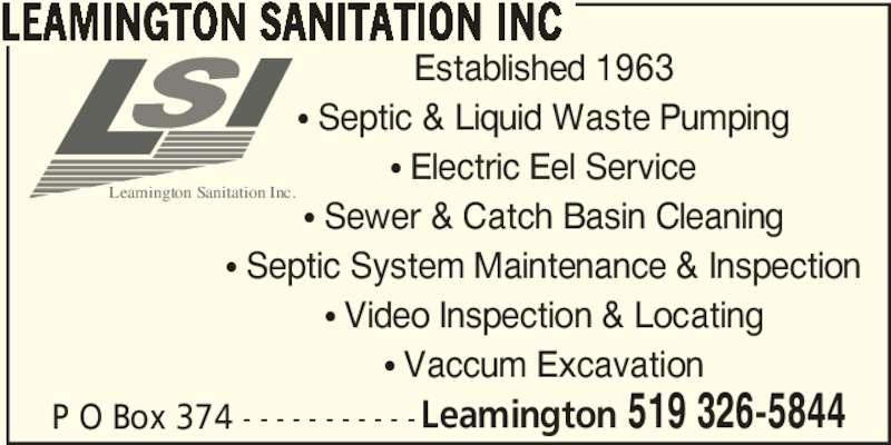 Leamington Sanitation Inc (519-326-5844) - Display Ad - P O Box 374 - - - - - - - - - - -Leamington 519 326-5844 LEAMINGTON SANITATION INC Established 1963 π Septic & Liquid Waste Pumping π Electric Eel Service π Sewer & Catch Basin Cleaning π Septic System Maintenance & Inspection π Video Inspection & Locating π Vaccum Excavation Leamington Sanitation Inc.