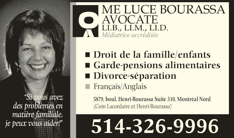 """Me Luce Bourassa Avocate (5143269996) - Annonce illustrée======= - des problèmes en matière familiale, je peux vous aider!"""" Français/Anglais Droit de la famille/enfants Garde-pensions alimentaires Divorce-séparation 5879, boul. Henri-Bourassa Suite 310, Montréal-Nord (Coin Lacordaire et Henri-Bourassa) Médiatrice accréditée AVOCATE 514-326-9996 """"Si vous avez"""