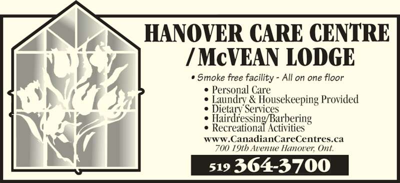 McVean Lodge (519-364-3700) - Display Ad - 519 364-3700 • Smoke free facility - All on one floor  • Personal Care • Laundry & Housekeeping Provided • Dietary Services • Hairdressing/Barbering • Recreational Activities www.CanadianCareCentres.ca 700 19th Avenue Hanover, Ont.