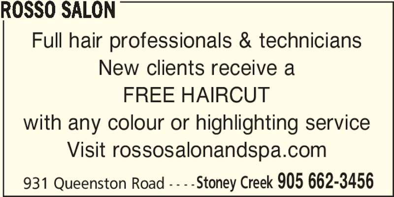 Rosso Salon (9056623456) - Display Ad - ROSSO SALON Full hair professionals & technicians New clients receive a FREE HAIRCUT with any colour or highlighting service Visit rossosalonandspa.com 931 Queenston Road - - - -Stoney Creek 905 662-3456