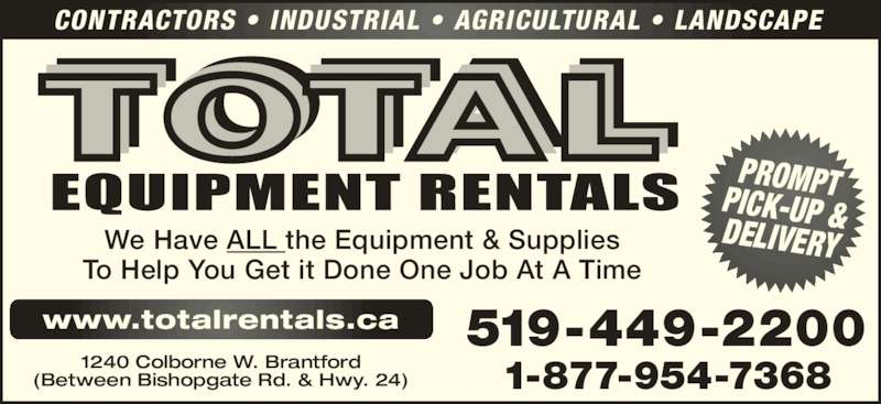 Total Equipment Rentals (519-449-2200) - Display Ad - CONTRACTORS • INDUSTRIAL • AGRICULTURAL • LANDSCAPE 519-449-2200 PROMPTPICK-UP &DELIVERYWe Have ALL the Equipment & Supplies To Help You Get it Done One Job At A Time 1240 Colborne W. Brantford (Between Bishopgate Rd. & Hwy. 24) 1-877-954-7368 www.totalrentals.ca