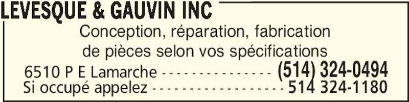 Lévesque & Gauvin Inc (514-324-0494) - Annonce illustrée======= - Conception, réparation, fabrication de pièces selon vos spécifications LEVESQUE & GAUVIN INC 6510 P E Lamarche - - - - - - - - - - - - - - - (514) 324-0494 Si occupé appelez - - - - - - - - - - - - - - - - - - 514 324-1180