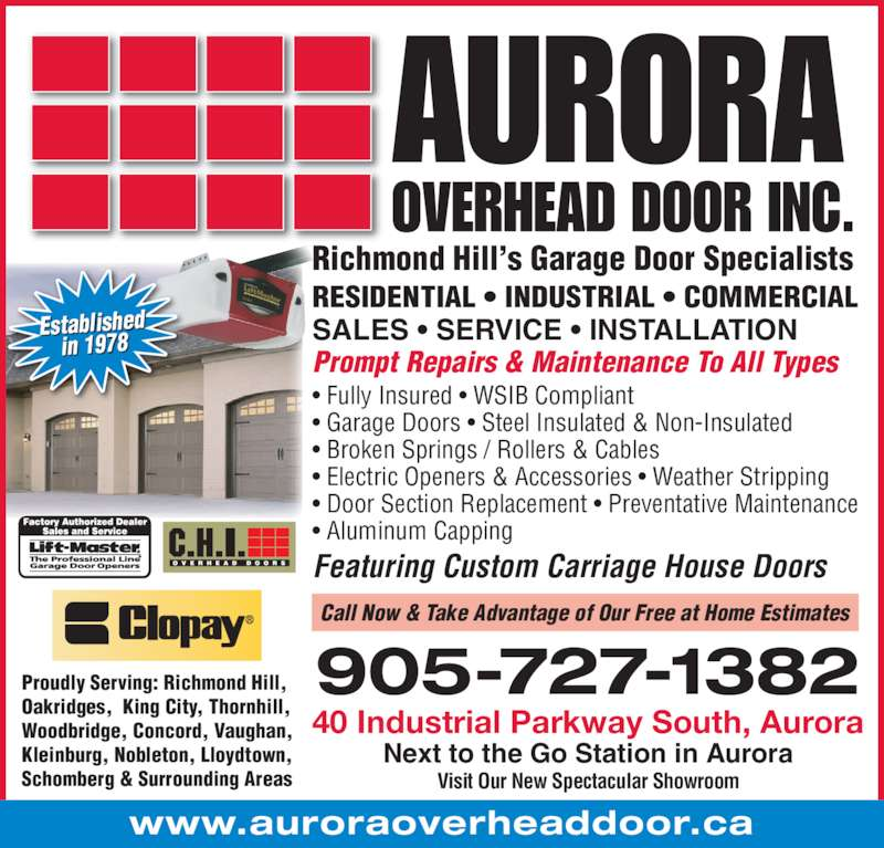 Aurora Overhead Door Inc (1-866-727-1382) - Display Ad - Visit Our New Spectacular Showroom 40 Industrial Parkway South, Aurora RESIDENTIAL • INDUSTRIAL • COMMERCIAL Richmond Hill's Garage Door Specialists Prompt Repairs & Maintenance To All Types SALES • SERVICE • INSTALLATION www.auroraoverheaddoor.ca • Fully Insured • WSIB Compliant • Garage Doors • Steel Insulated & Non-Insulated • Broken Springs / Rollers & Cables  • Electric Openers & Accessories • Weather Stripping • Door Section Replacement • Preventative Maintenance  • Aluminum Capping Featuring Custom Carriage House Doors Established in 1978 905-727-1382 Call Now & Take Advantage of Our Free at Home Estimates Next to the Go Station in Aurora Proudly Serving: Richmond Hill, Oakridges,  King City, Thornhill, Woodbridge, Concord, Vaughan, Kleinburg, Nobleton, Lloydtown,  Schomberg & Surrounding Areas