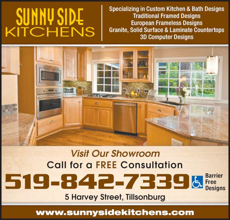 Sunny Side Kitchens (519-842-7339) - Display Ad - 5 Harvey Street, Tillsonburg www.sunnysidekitchens.com Call for a FREE Consultation Specializing in Custom Kitchen & Bath Designs Traditional Framed Designs European Frameless Designs Granite, Solid Surface & Laminate Countertops 3D Computer Designs Visit Our Showroom 519-842-7339 BarrierFreeDesigns