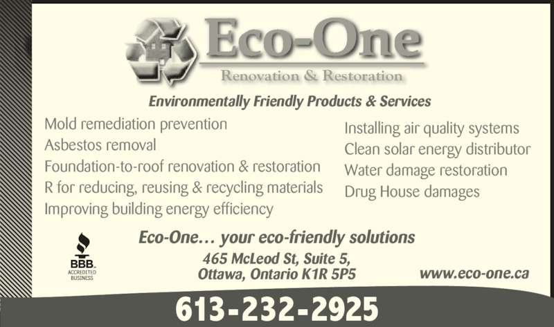 Eco-One Rénovation & Restoration (613-232-2925) - Display Ad - Mold remediation prevention Asbestos removal Foundation-to-roof renovation & restoration R for reducing, reusing & recycling materials Improving building energy efficiency Installing air quality systems Clean solar energy distributor Water damage restoration Drug House damages Renovation & Restoration Environmentally Friendly Products & Services Eco-One… your eco-friendly solutions 465 McLeod St, Suite 5, Ottawa, Ontario K1R 5P5 www.eco-one.ca