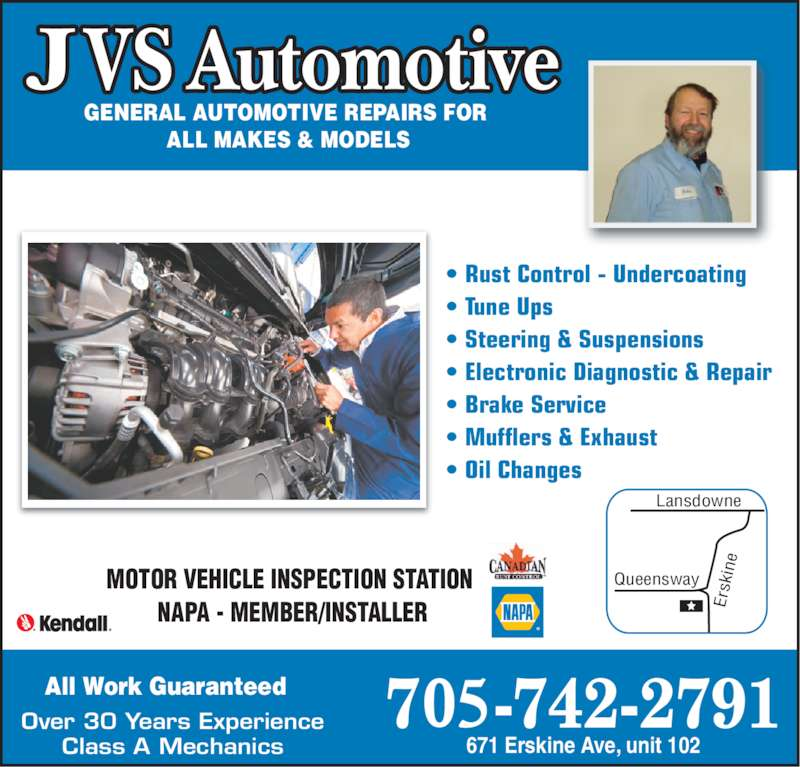 JVS Automotive (705-742-2791) - Display Ad - MOTOR VEHICLE INSPECTION STATION  NAPA - MEMBER/INSTALLER • Rust Control - Undercoating  • Tune Ups • Steering & Suspensions • Electronic Diagnostic & Repair  • Brake Service • Mufflers & Exhaust  • Oil Changes GENERAL AUTOMOTIVE REPAIRS FOR  ALL MAKES & MODELS All Work Guaranteed Over 30 Years Experience Class A Mechanics Er sk in Queensway Lansdowne 671 Erskine Ave, unit 102